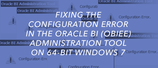 Fixing the Configuration Error in the Oracle BI (OBIEE) Administration Tool on 64-bit Windows 7